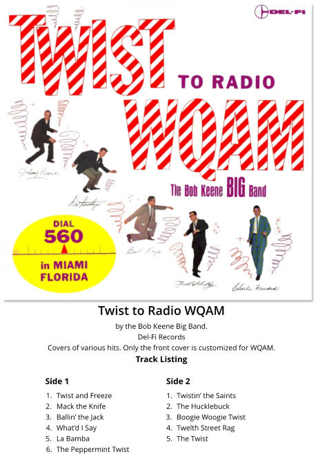 Twist to Radio WQAM by the Bob Keene Big Band. Del-Fi Records Covers of various hits. Only the front cover is customized for WQAM.Track Listing Side 1 Side 2 	1.	Twist and Freeze 	2.	Mack the Knife 	3.	Ballin' the Jack 	4.	What'd I Say 	5.	La Bamba 	6.	The Peppermint Twist 	1.	Twistin' the Saints 	2.	The Hucklebuck 	3.	Boogie Woogie Twist 	4.	Twelth Street Rag 	5.	The Twist