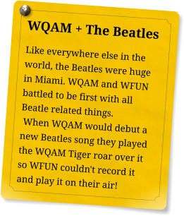 WQAM + The Beatles Like everywhere else in the world, the Beatles were huge in Miami. WQAM and WFUN battled to be first with all Beatle related things.  When WQAM would debut a new Beatles song they played the WQAM Tiger roar over it so WFUN couldn't record it and play it on their air!